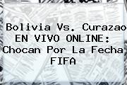 <b>Bolivia Vs. Curazao EN VIVO ONLINE: Chocan Por La Fecha FIFA</b>