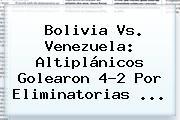 <b>Bolivia Vs</b>. <b>Venezuela</b>: Altiplánicos Golearon 4-2 Por Eliminatorias <b>...</b>