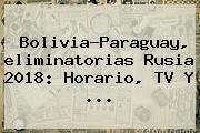 Bolivia-Paraguay, <b>eliminatorias Rusia 2018</b>: Horario, TV Y ...