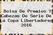 Bolsa De Premios Y Cabezas De Serie De La <b>Copa Libertadores 2016</b>