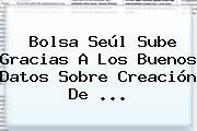 Bolsa Seúl Sube Gracias A Los Buenos Datos Sobre Creación De ...