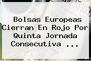 Bolsas Europeas Cierran En Rojo Por Quinta Jornada Consecutiva <b>...</b>