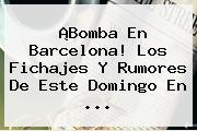 ¡Bomba En <b>Barcelona</b>! Los Fichajes Y Rumores De Este Domingo En ...