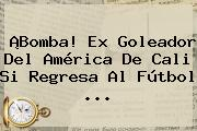 ¡Bomba! Ex Goleador Del <b>América De Cali</b> Si Regresa Al Fútbol ...