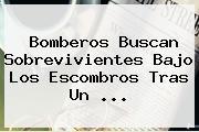 Bomberos Buscan Sobrevivientes Bajo Los Escombros Tras Un <b>...</b>