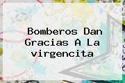 Bomberos Dan Gracias A La <b>virgencita</b>