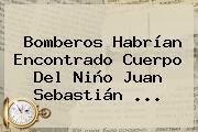 Bomberos Habrían Encontrado Cuerpo Del Niño <b>Juan Sebastián</b> <b>...</b>