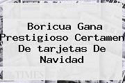 Boricua Gana Prestigioso Certamen De <b>tarjetas De Navidad</b>