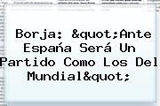 """Borja: """"Ante <b>España</b> Será Un Partido Como Los Del Mundial"""""""