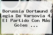 <b>Borussia Dortmund</b> 8 Legia De Varsovia 4, El Partido Con Más Goles ...
