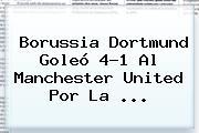 <b>Borussia Dortmund</b> Goleó 4-1 Al <b>Manchester United</b> Por La ...