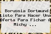 <b>Borussia Dortmund</b> Listo Para Hacer Una Oferta Para Fichar A Michy ...