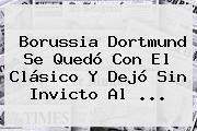 <b>Borussia Dortmund</b> Se Quedó Con El Clásico Y Dejó Sin Invicto Al ...