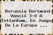 Borussia Dortmund Venció 3-0 A Tottenham, En Juego De La <b>Europa</b> <b>...</b>