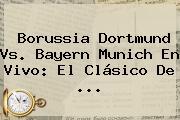 Borussia Dortmund Vs. <b>Bayern Munich</b> En Vivo: El Clásico De <b>...</b>