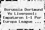 <b>Borussia Dortmund Vs Liverpool</b>: Empataron 1-1 Por Europa League <b>...</b>
