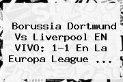 Borussia Dortmund Vs Liverpool EN VIVO: 1-1 En La <b>Europa League</b> <b>...</b>