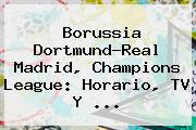 Borussia Dortmund-Real Madrid, <b>Champions League</b>: Horario, TV Y ...