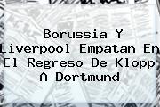<b>Borussia</b> Y Liverpool Empatan En El Regreso De Klopp A <b>Dortmund</b>