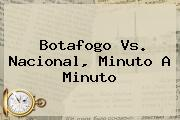 <b>Botafogo Vs</b>. <b>Nacional</b>, Minuto A Minuto