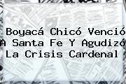 Boyacá Chicó Venció A <b>Santa Fe</b> Y Agudizó La Crisis Cardenal