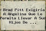 Brad Pitt Exigiría A <b>Angelina</b> Que Le Permita Llevar A Sus Hijos De ...
