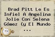 Brad Pitt Le Es Infiel A <b>Angelina Jolie</b> Con Selena Gómez (y El Mundo <b>...</b>