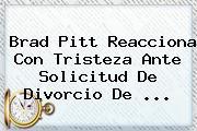 Brad Pitt Reacciona Con Tristeza Ante Solicitud De Divorcio De ...