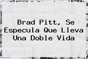 <b>Brad Pitt</b>, Se Especula Que Lleva Una Doble Vida