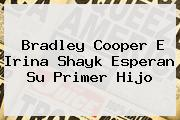 <b>Bradley Cooper</b> E Irina Shayk Esperan Su Primer Hijo