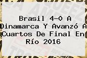 <b>Brasil</b> 4-0 A <b>Dinamarca</b> Y Avanzó A Cuartos De Final En Río 2016