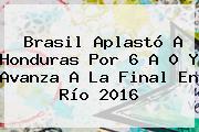 <b>Brasil</b> Aplastó A <b>Honduras</b> Por 6 A 0 Y Avanza A La Final En Río 2016