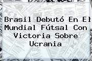Brasil Debutó En El <b>Mundial</b> Fútsal Con Victoria Sobre Ucrania