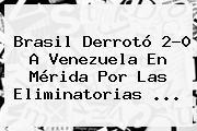 <b>Brasil</b> Derrotó 2-0 A <b>Venezuela</b> En Mérida Por Las Eliminatorias ...