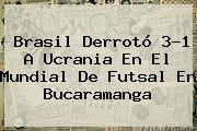 Brasil Derrotó 3-1 A Ucrania En El Mundial De <b>Futsal</b> En Bucaramanga