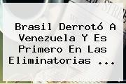 Brasil Derrotó A Venezuela Y Es Primero En Las <b>Eliminatorias</b> ...