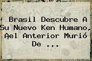 Brasil Descubre A Su Nuevo <b>Ken Humano</b>, ¡el Anterior Murió De <b>...</b>