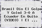 <b>Brasil</b> Dio El Golpe Y Goleó 3-0 A <b>Ecuador</b> En Quito (VIDEO) | El ...