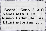 <b>Brasil</b> Ganó 2-0 A <b>Venezuela</b> Y Es El Nuevo Líder De Las Eliminatorias ...