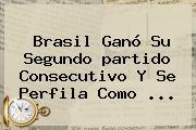 <b>Brasil</b> Ganó Su Segundo <b>partido</b> Consecutivo Y Se Perfila Como ...