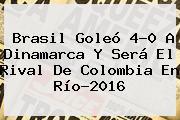<b>Brasil</b> Goleó 4-0 A Dinamarca Y Será El Rival De Colombia En Río-2016