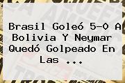 <b>Brasil</b> Goleó 5-0 A <b>Bolivia</b> Y Neymar Quedó Golpeado En Las ...