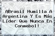 ¡Brasil Humilla A Argentina Y Es Más Líder Que Nunca En <b>Conmebol</b>!
