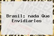 Brasil: <b>nada</b> Que Envidiarles
