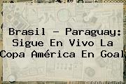 <b>Brasil</b> - <b>Paraguay</b>: Sigue En Vivo La Copa América En Goal