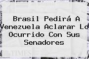 <b>Brasil</b> Pedirá A Venezuela Aclarar Lo Ocurrido Con Sus Senadores