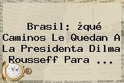 Brasil: ¿qué Caminos Le Quedan A La Presidenta <b>Dilma Rousseff</b> Para <b>...</b>
