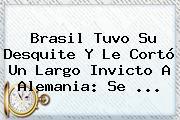 Brasil Tuvo Su Desquite Y Le Cortó Un Largo Invicto A <b>Alemania</b>: Se ...