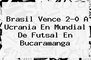 Brasil Vence 2-0 A Ucrania En Mundial De <b>Futsal</b> En Bucaramanga