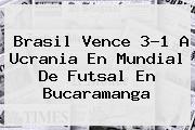 Brasil Vence 3-1 A Ucrania En <b>Mundial De Futsal</b> En Bucaramanga